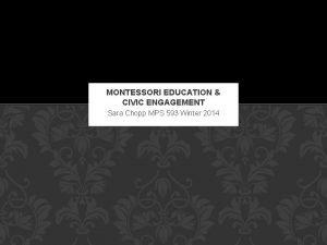 MONTESSORI EDUCATION CIVIC ENGAGEMENT Sara Chopp MPS 593