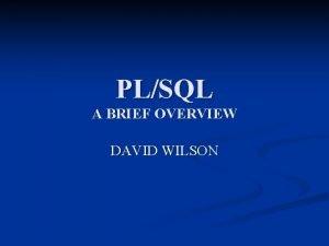 PLSQL A BRIEF OVERVIEW DAVID WILSON n PLSQL