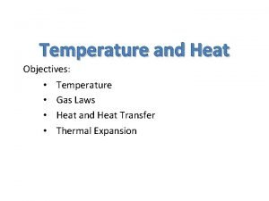 Temperature and Heat Objectives Temperature Gas Laws Heat
