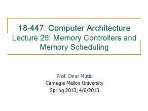 18 447 Computer Architecture Lecture 26 Memory Controllers