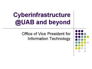 Cyberinfrastructure UAB and beyond Office of Vice President