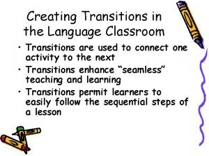 Creating Transitions in the Language Classroom Transitions are