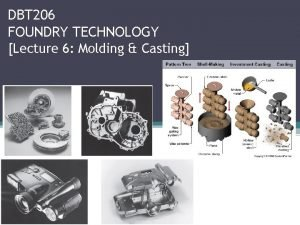 DBT 206 FOUNDRY TECHNOLOGY Lecture 6 Molding Casting