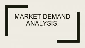 MARKET DEMAND ANALYSIS What is Demand Demand is