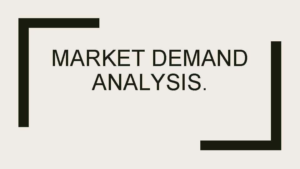 MARKET DEMAND ANALYSIS What is Demand Demand is