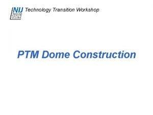 Technology Transition Workshop PTM Dome Construction Technology Transition
