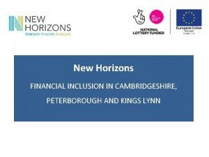 New Horizons FINANCIAL INCLUSION IN CAMBRIDGESHIRE PETERBOROUGH AND
