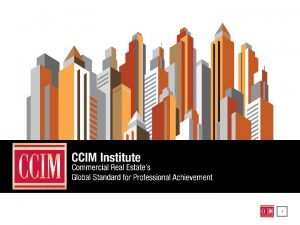 1 WHAT IS CCIM INSTITUTE Worlds Largest Comprised