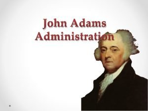 John Adams Administration John Adams Administration Federalist o