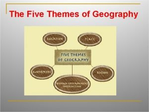 The Five Themes of Geography geography The study