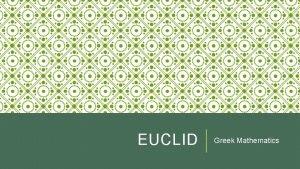 EUCLID Greek Mathematics EUCLID OF ALEXANDRIA o Some