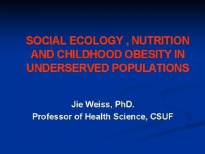 SOCIAL ECOLOGY NUTRITION AND CHILDHOOD OBESITY IN UNDERSERVED