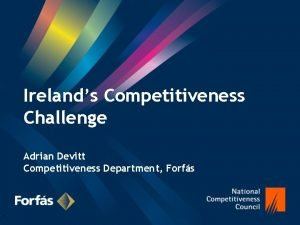 Irelands Competitiveness Challenge Adrian Devitt Competitiveness Department Forfs