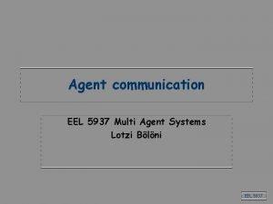 Agent communication EEL 5937 Multi Agent Systems Lotzi
