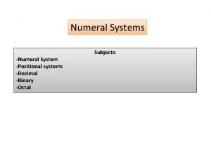 Numeral Systems Numeral System Positional systems Decimal Binary
