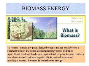 BIOMASS ENERGY Biomass means any plantderived organic matter