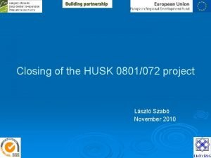 Closing of the HUSK 0801072 project Lszl Szab