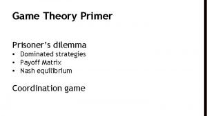Game Theory Primer Prisoners dilemma Dominated strategies Payoff