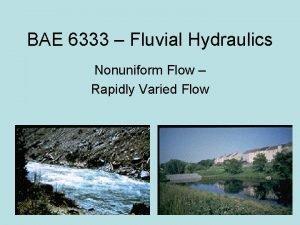 BAE 6333 Fluvial Hydraulics Nonuniform Flow Rapidly Varied