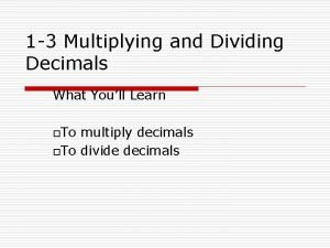 1 3 Multiplying and Dividing Decimals What Youll