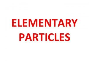 ELEMENTARY PARTICLES Introduction to Elementary Particles The branch
