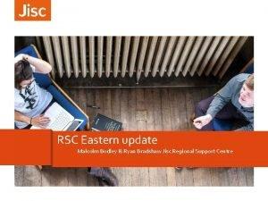 RSC Eastern update Malcolm Bodley Ryan Bradshaw Jisc