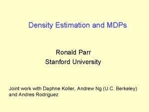 Density Estimation and MDPs Ronald Parr Stanford University