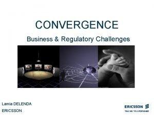 CONVERGENCE Business Regulatory Challenges Lamia DELENDA ERICSSON Convergence