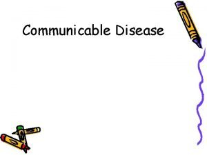 Communicable Disease Communicable Diseases An illness that is