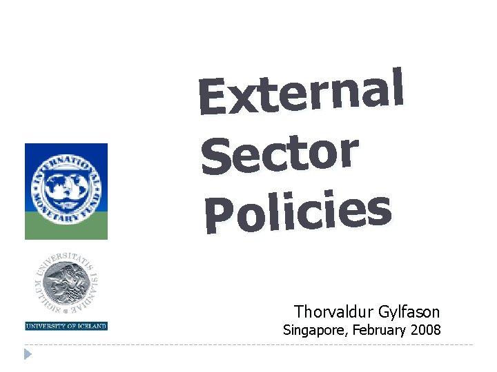 External Sector Policies Thorvaldur Gylfason Singapore February 2008