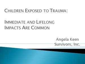 CHILDREN EXPOSED TO TRAUMA IMMEDIATE AND LIFELONG IMPACTS