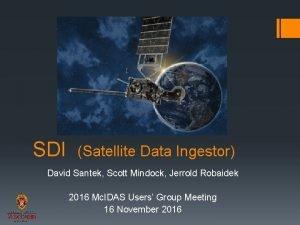 SDI Satellite Data Ingestor David Santek Scott Mindock