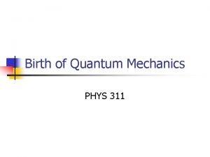 Birth of Quantum Mechanics PHYS 311 Necessity of