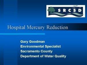 Hospital Mercury Reduction Gary Goodman Environmental Specialist Sacramento