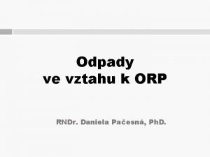 Odpady ve vztahu k ORP RNDr Daniela Paesn