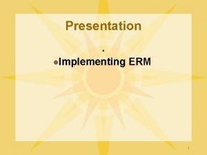 Presentation l Implementing ERM 1 COSO ERM Framework