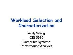 Workload Selection and Characterization Andy Wang CIS 5930