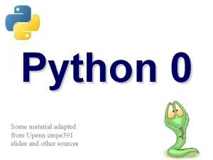 Python 0 Some material adapted from Upenn cmpe
