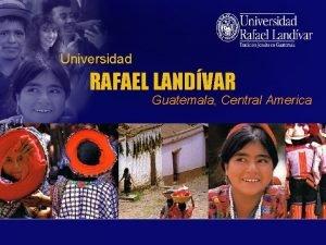 Universidad RAFAEL LANDVAR Guatemala Central America Locating Guatemala