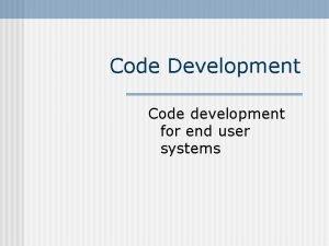 Code Development Code development for end user systems