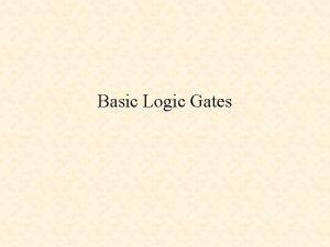Basic Logic Gates Basic Logic Gates and Basic