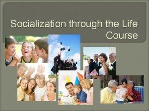 Socialization through the Life Course The Life Course