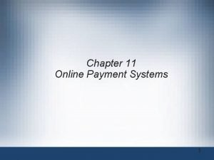 Chapter 11 Online Payment Systems 1 Online Payment