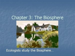 Chapter 3 The Biosphere Ecologists study the Biosphere