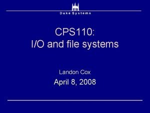 CPS 110 IO and file systems Landon Cox