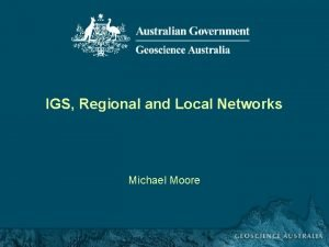 IGS Regional and Local Networks Michael Moore IGS