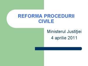 REFORMA PROCEDURII CIVILE Ministerul Justiiei 4 aprilie 2011