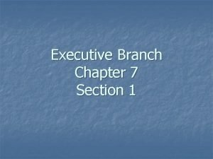 Executive Branch Chapter 7 Section 1 The president
