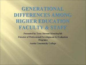 GENERATIONAL DIFFERENCES AMONG HIGHER EDUCATION FACULTY STAFF Presented