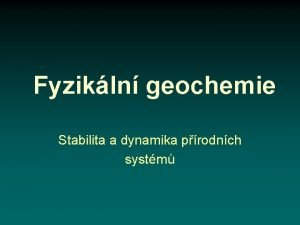 Fyzikln geochemie Stabilita a dynamika prodnch systm Stabilita
